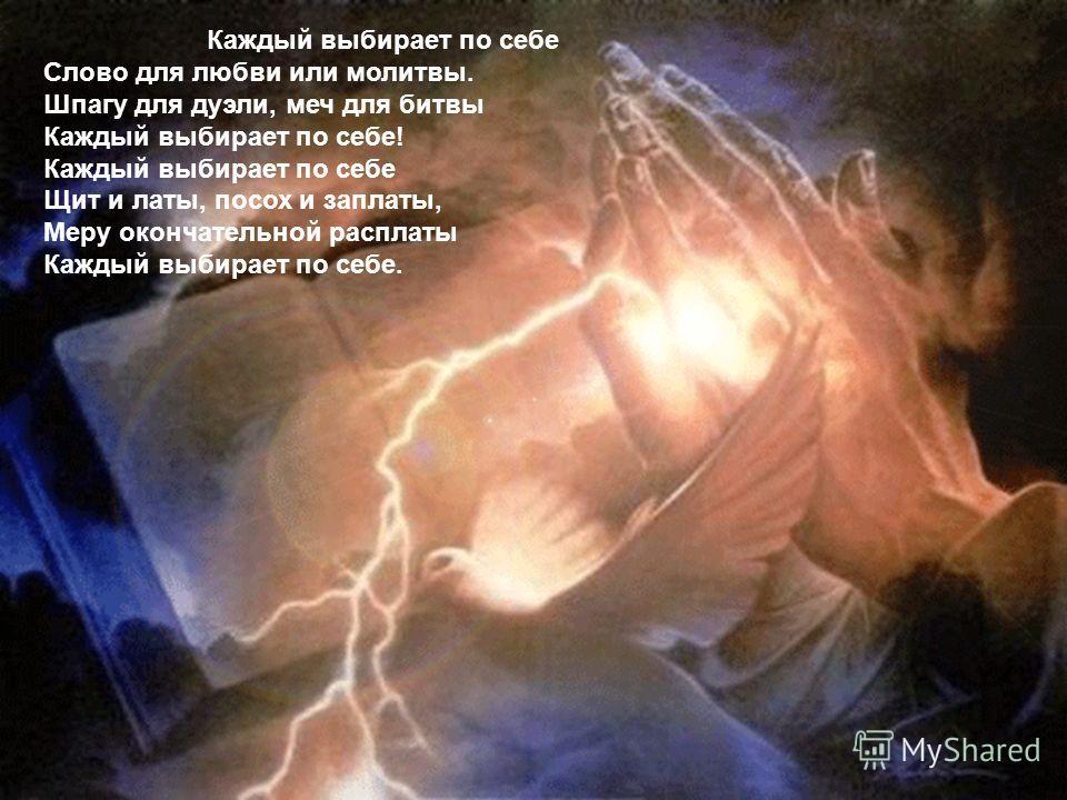Каждый выбирает по себе Слово для любви или молитвы. Шпагу для дуэли, меч для битвы Каждый выбирает по себе! Каждый выбирает по себе Щит и латы, посох и заплаты, Меру окончательной расплаты Каждый выбирает по себе.