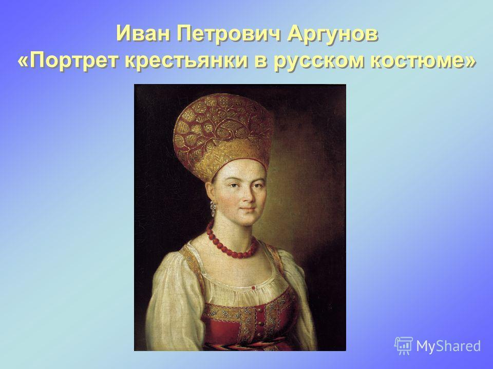 Иван Петрович Аргунов «Портрет крестьянки в русском костюме»