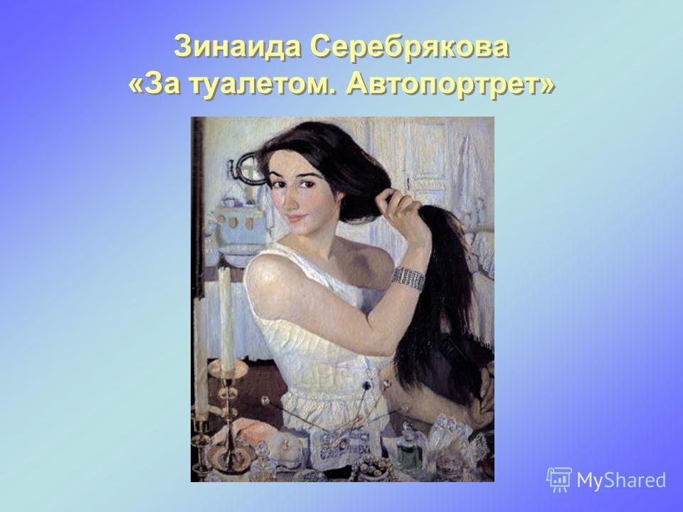Зинаида Серебрякова «За туалетом. Автопортрет»