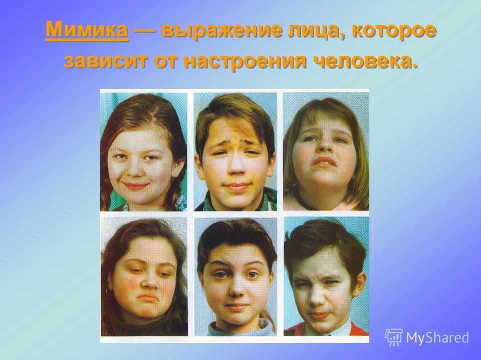 Мимика выражение лица, которое зависит от настроения человека.