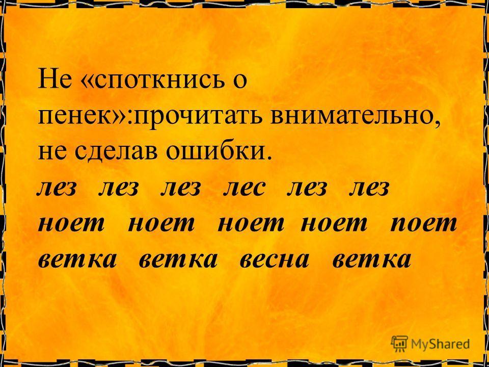 Не «споткнись о пенек»:прочитать внимательно, не сделав ошибки. лез лез лез лес лез лез ноет ноет ноет ноет поет ветка ветка весна ветка