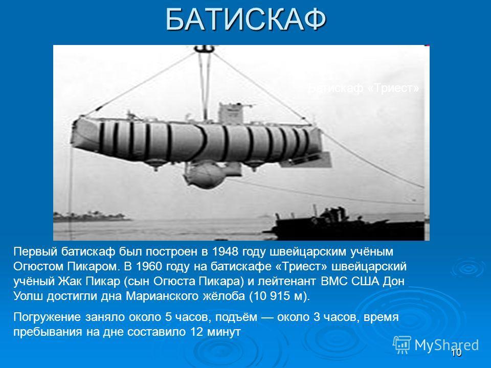 БАТИСКАФ Батискаф «Триест» Первый батискаф был построен в 1948 году швейцарским учёным Огюстом Пикаром. В 1960 году на батискафе «Триест» швейцарский учёный Жак Пикар (сын Огюста Пикара) и лейтенант ВМС США Дон Уолш достигли дна Марианского жёлоба (1