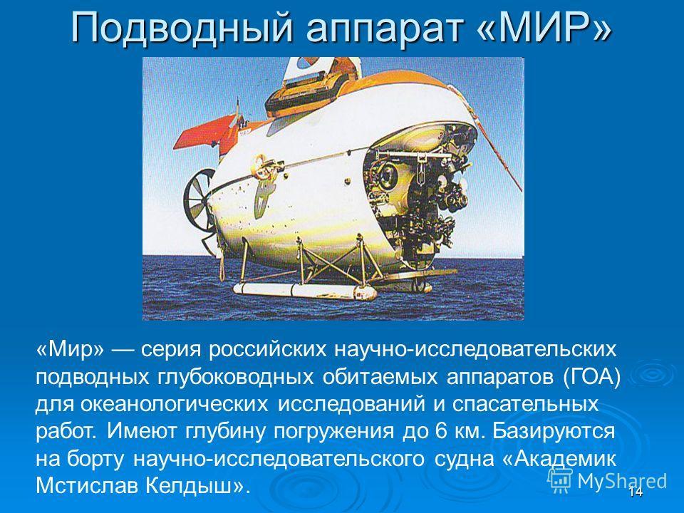 Подводный аппарат «МИР» «Мир» серия российских научно-исследовательских подводных глубоководных обитаемых аппаратов (ГОА) для океанологических исследований и спасательных работ. Имеют глубину погружения до 6 км. Базируются на борту научно-исследовате