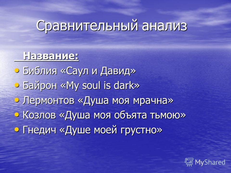 Сравнительный анализ Сравнительный анализ Название: Название: Библия «Саул и Давид» Библия «Саул и Давид» Байрон «My soul is dark» Байрон «My soul is dark» Лермонтов «Душа моя мрачна» Лермонтов «Душа моя мрачна» Козлов «Душа моя объята тьмою» Козлов