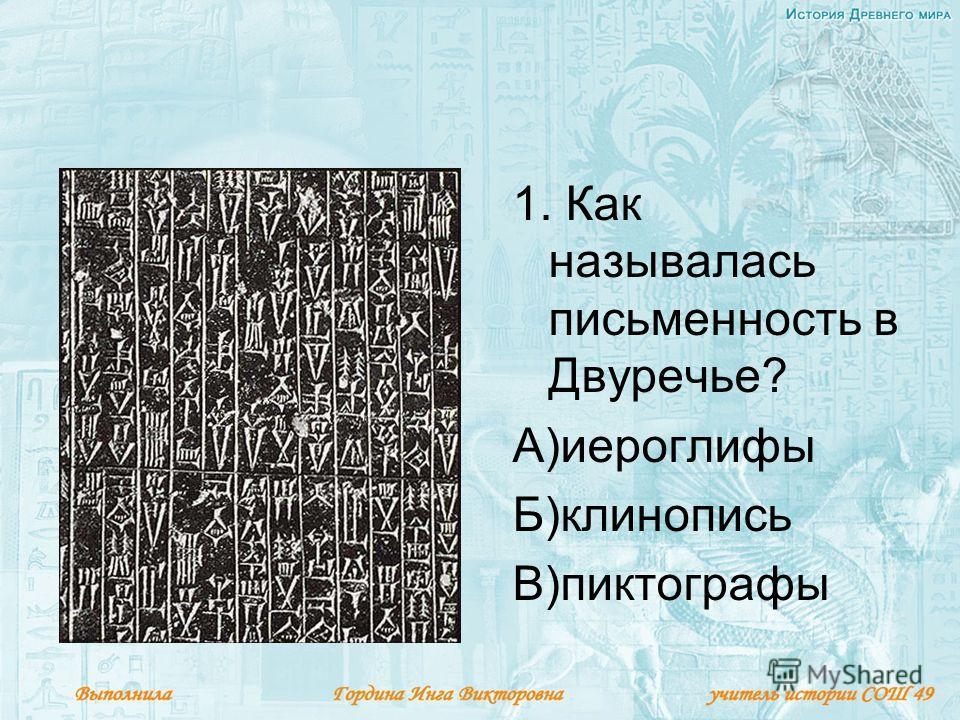 1. Как называлась письменность в Двуречье? А)иероглифы Б)клинопись В)пиктографы