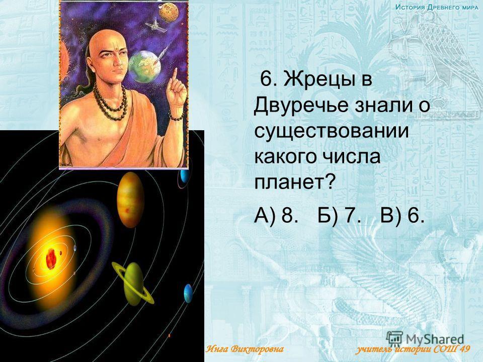6. Жрецы в Двуречье знали о существовании какого числа планет? А) 8. Б) 7. В) 6.