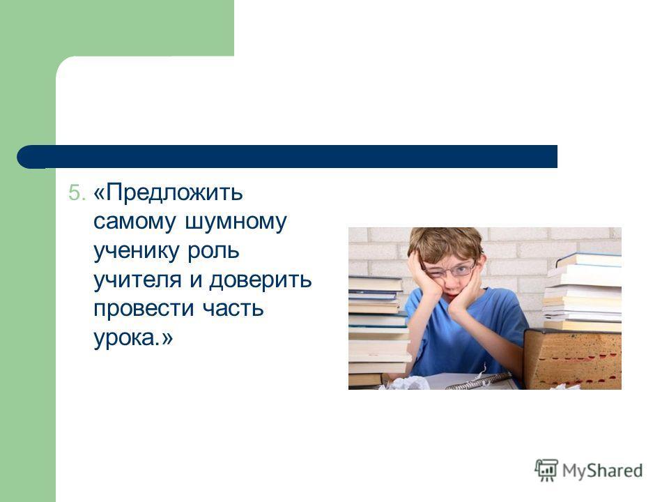 5. «Предложить самому шумному ученику роль учителя и доверить провести часть урока.»