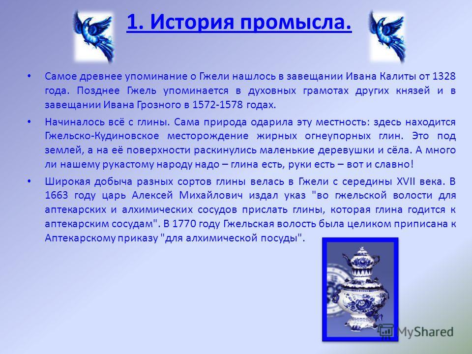 Самое древнее упоминание о Гжели нашлось в завещании Ивана Калиты от 1328 года. Позднее Гжель упоминается в духовных грамотах других князей и в завещании Ивана Грозного в 1572-1578 годах. Начиналось всё с глины. Сама природа одарила эту местность: зд