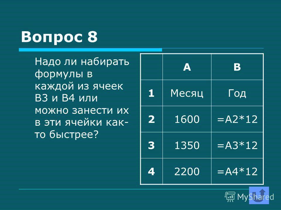 Вопрос 8 Надо ли набирать формулы в каждой из ячеек В3 и В4 или можно занести их в эти ячейки как- то быстрее? АВ 1МесяцГод 21600=А2*12 31350=А3*12 42200=А4*12
