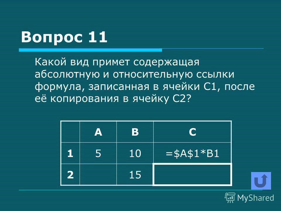 Вопрос 11 Какой вид примет содержащая абсолютную и относительную ссылки формула, записанная в ячейки С1, после её копирования в ячейку С2? АВС 1510=$A$1*B1 215