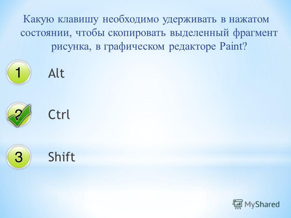 Какую клавишу необходимо удерживать в нажатом состоянии, чтобы скопировать выделенный фрагмент рисунка, в графическом редакторе Paint? Alt Ctrl Shift
