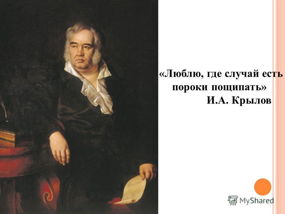 «Люблю, где случай есть пороки пощипать» И.А. Крылов
