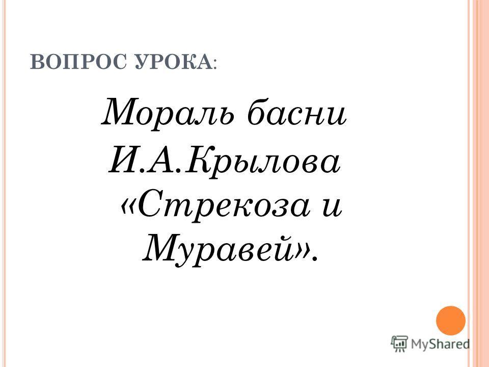 ВОПРОС УРОКА : Мораль басни И.А.Крылова «Стрекоза и Муравей».
