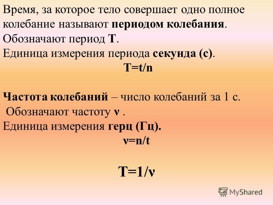 Время, за которое тело совершает одно полное колебание называют периодом колебания. Обозначают период Т. Единица измерения периода секунда (с). Т=t/n Частота колебаний – число колебаний за 1 с. Обозначают частоту ν. Единица измерения герц (Гц). ν=n/t