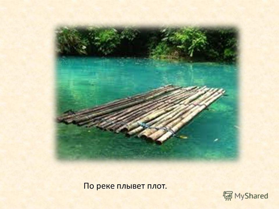 По реке плывет плот.