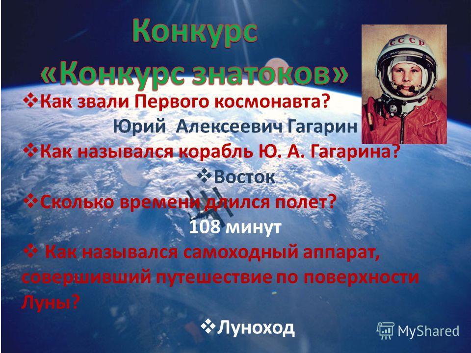 Как звали Первого космонавта? Юрий Алексеевич Гагарин Как назывался корабль Ю. А. Гагарина? Восток Сколько времени длился полет? 108 минут Как назывался самоходный аппарат, совершивший путешествие по поверхности Луны? Луноход