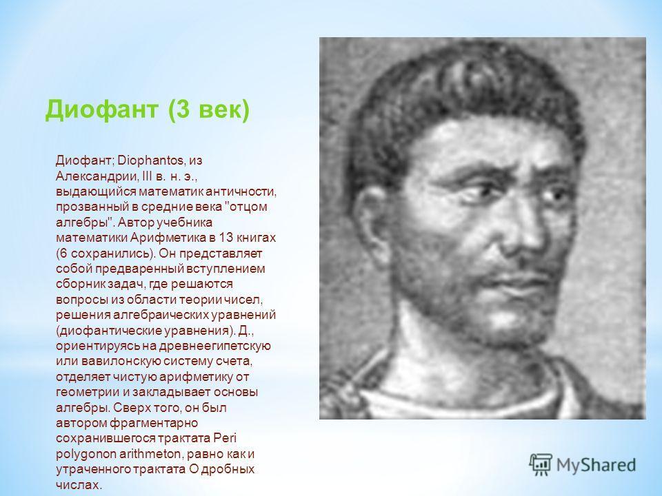 Диофант (3 век) Диофант; Diophantos, из Александрии, III в. н. э., выдающийся математик античности, прозванный в средние века