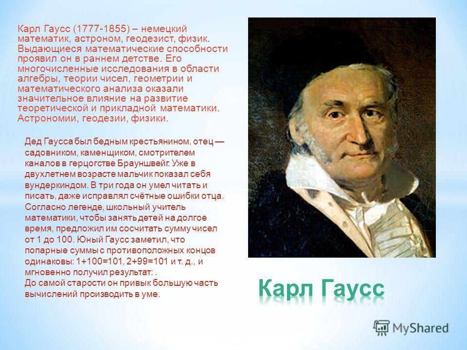 Карл Гаусс (1777-1855) – немецкий математик, астроном, геодезист, физик. Выдающиеся математические способности проявил он в раннем детстве. Его многочисленные исследования в области алгебры, теории чисел, геометрии и математического анализа оказали з