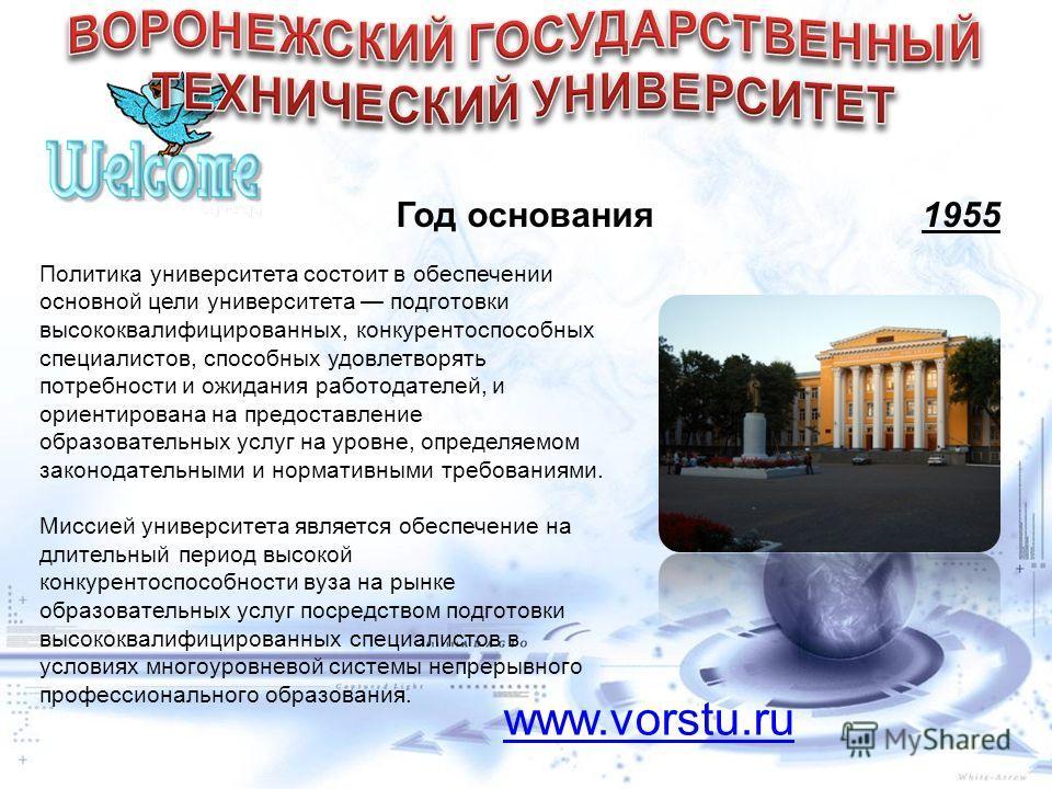 Год основания 1955 www.vorstu.ru Политика университета состоит в обеспечении основной цели университета подготовки высококвалифицированных, конкурентоспособных специалистов, способных удовлетворять потребности и ожидания работодателей, и ориентирован