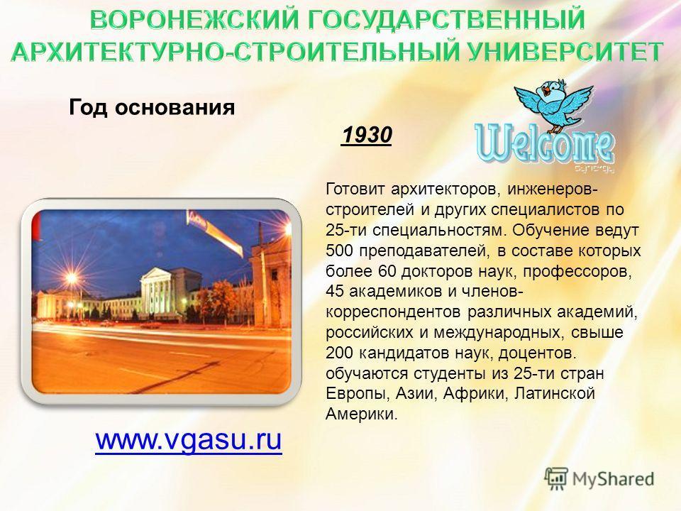 Год основания 1930 www.vgasu.ru Готовит архитекторов, инженеров- строителей и других специалистов по 25-ти специальностям. Обучение ведут 500 преподавателей, в составе которых более 60 докторов наук, профессоров, 45 академиков и членов- корреспондент