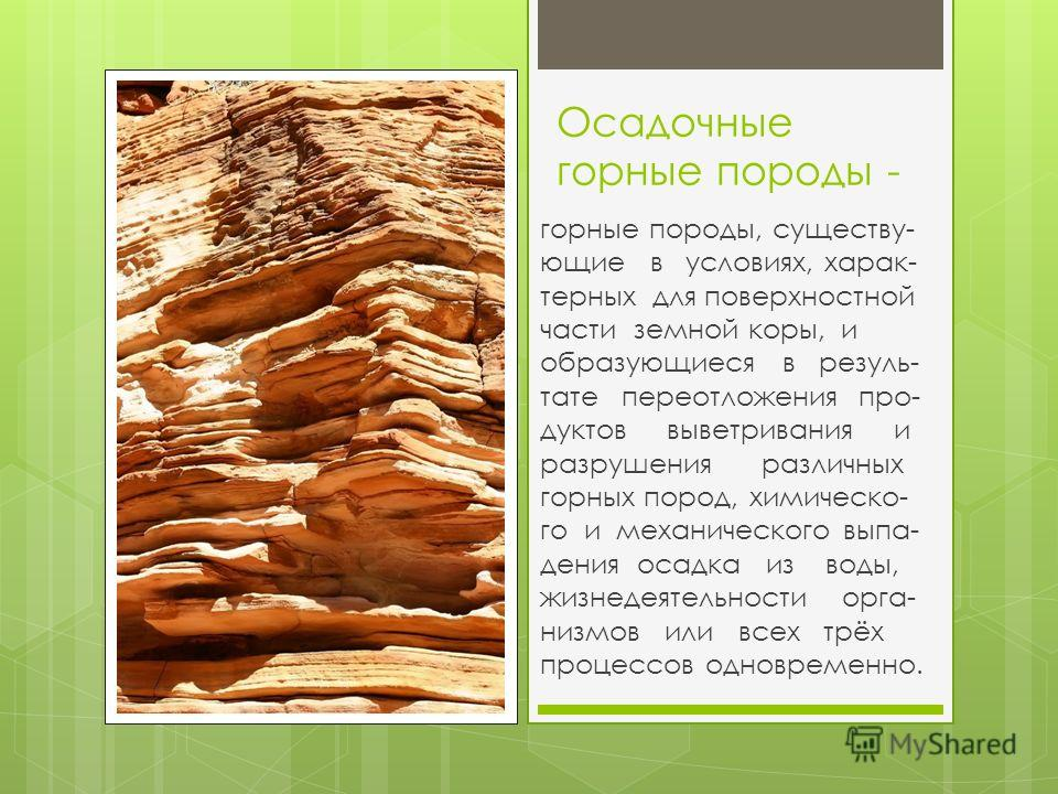 Осадочные горные породы - горные породы, существу- ющие в условиях, харак- терных для поверхностной части земной коры, и образующиеся в резуль- тате переотложения про- дуктов выветривания и разрушения различных горных пород, химическо- го и механичес