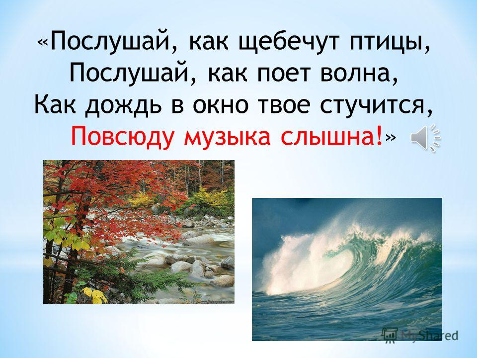 «Послушай, как щебечут птицы, Послушай, как поет волна, Как дождь в окно твое стучится, Повсюду музыка слышна!»