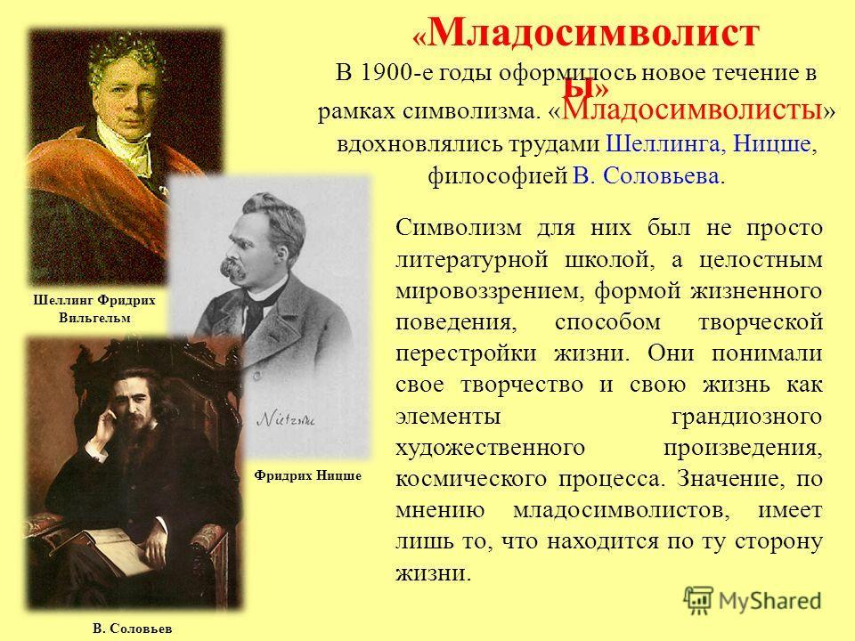 Шеллинг Фридрих Вильгельм Фридрих Ницше В. Соловьев « Младосимволист ы » В 1900-е годы оформилось новое течение в рамках символизма. « Младосимволисты » вдохновлялись трудами Шеллинга, Ницше, философией В. Соловьева. Символизм для них был не просто л