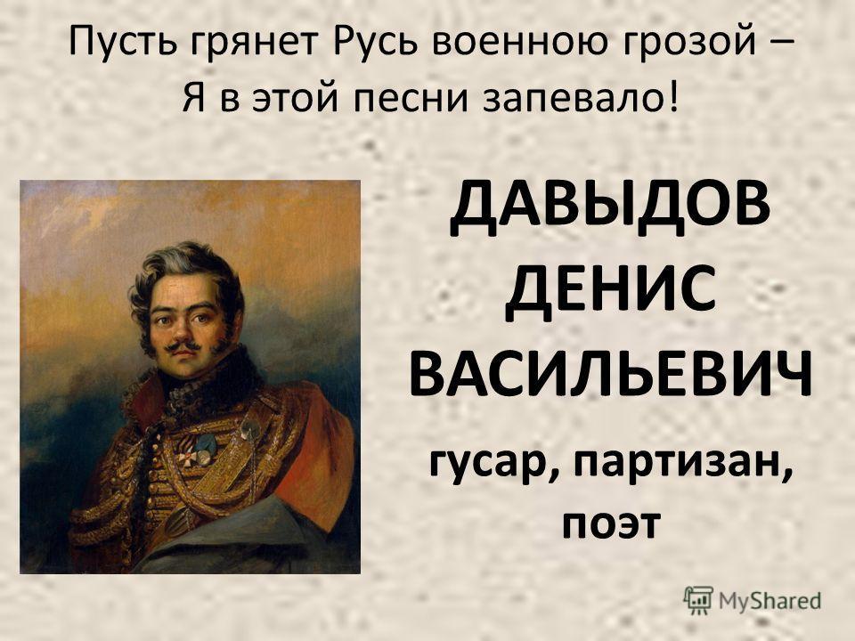 Пусть грянет Русь военною грозой – Я в этой песни запевало! ДАВЫДОВ ДЕНИС ВАСИЛЬЕВИЧ гусар, партизан, поэт