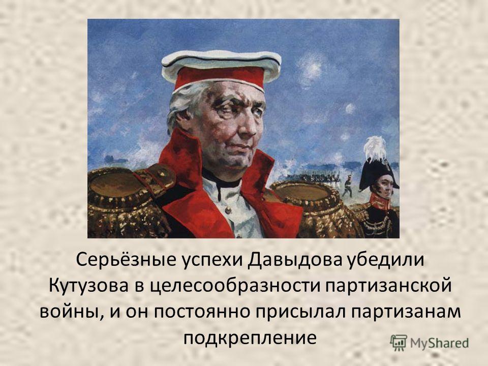 Серьёзные успехи Давыдова убедили Кутузова в целесообразности партизанской войны, и он постоянно присылал партизанам подкрепление