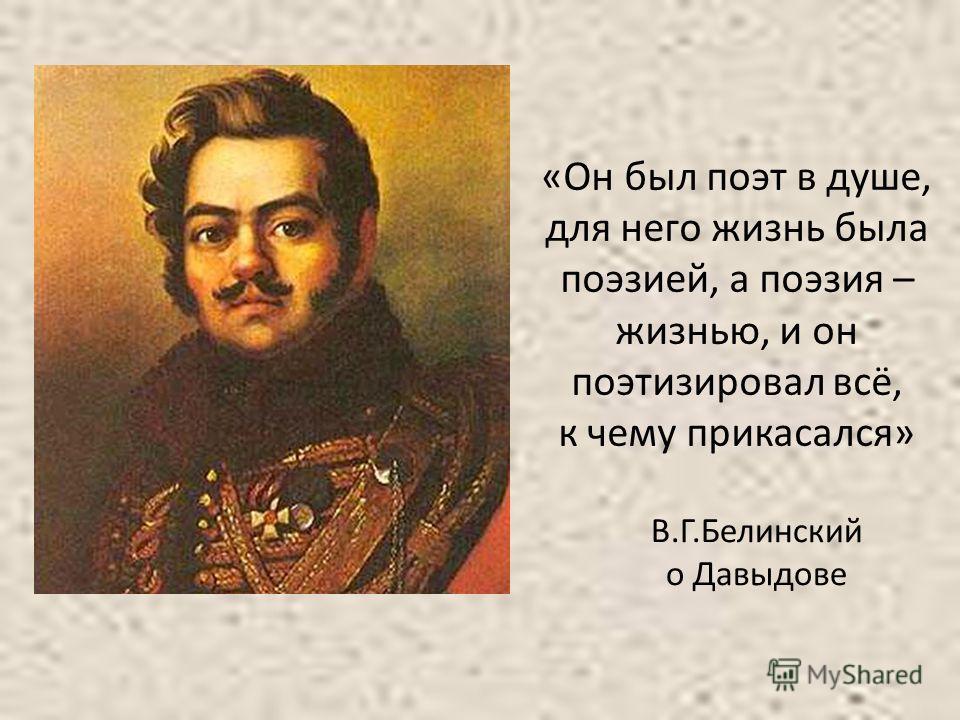 «Он был поэт в душе, для него жизнь была поэзией, а поэзия – жизнью, и он поэтизировал всё, к чему прикасался» В.Г.Белинский о Давыдове