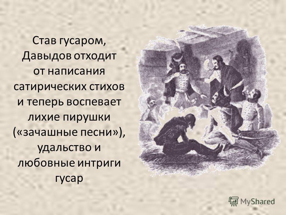 Став гусаром, Давыдов отходит от написания сатирических стихов и теперь воспевает лихие пирушки («зачашные песни»), удальство и любовные интриги гусар