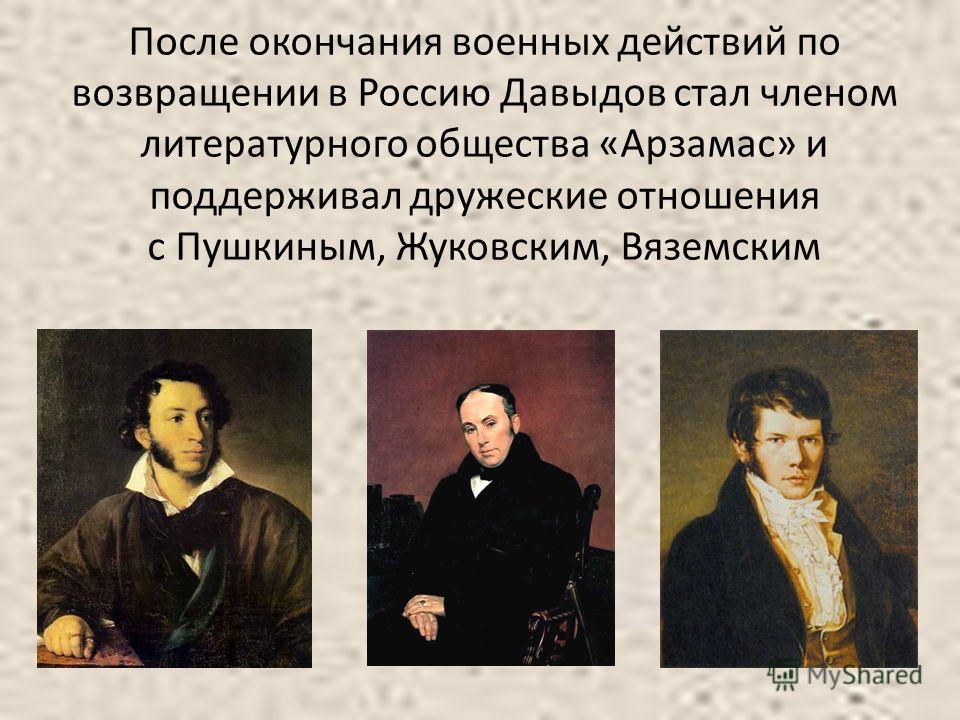 После окончания военных действий по возвращении в Россию Давыдов стал членом литературного общества «Арзамас» и поддерживал дружеские отношения с Пушкиным, Жуковским, Вяземским