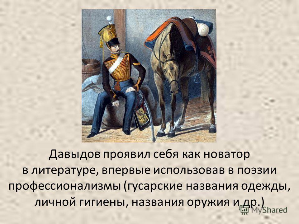 Давыдов проявил себя как новатор в литературе, впервые использовав в поэзии профессионализмы (гусарские названия одежды, личной гигиены, названия оружия и др.)