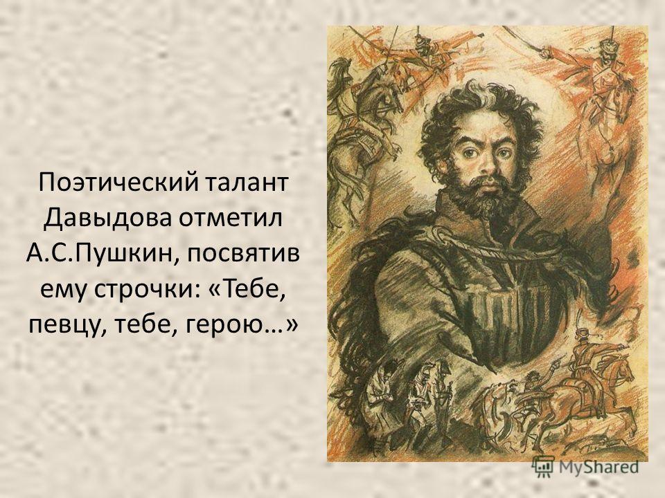 Поэтический талант Давыдова отметил А.С.Пушкин, посвятив ему строчки: «Тебе, певцу, тебе, герою…»