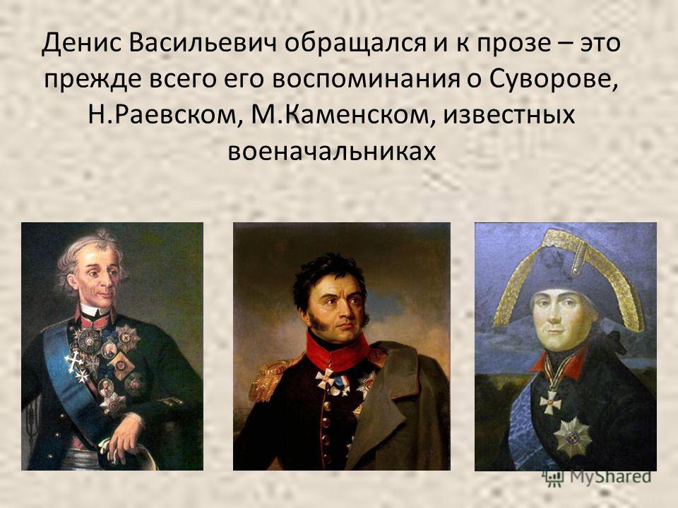 Денис Васильевич обращался и к прозе – это прежде всего его воспоминания о Суворове, Н.Раевском, М.Каменском, известных военачальниках