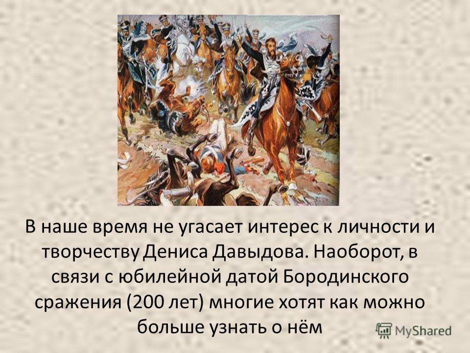 В наше время не угасает интерес к личности и творчеству Дениса Давыдова. Наоборот, в связи с юбилейной датой Бородинского сражения (200 лет) многие хотят как можно больше узнать о нём