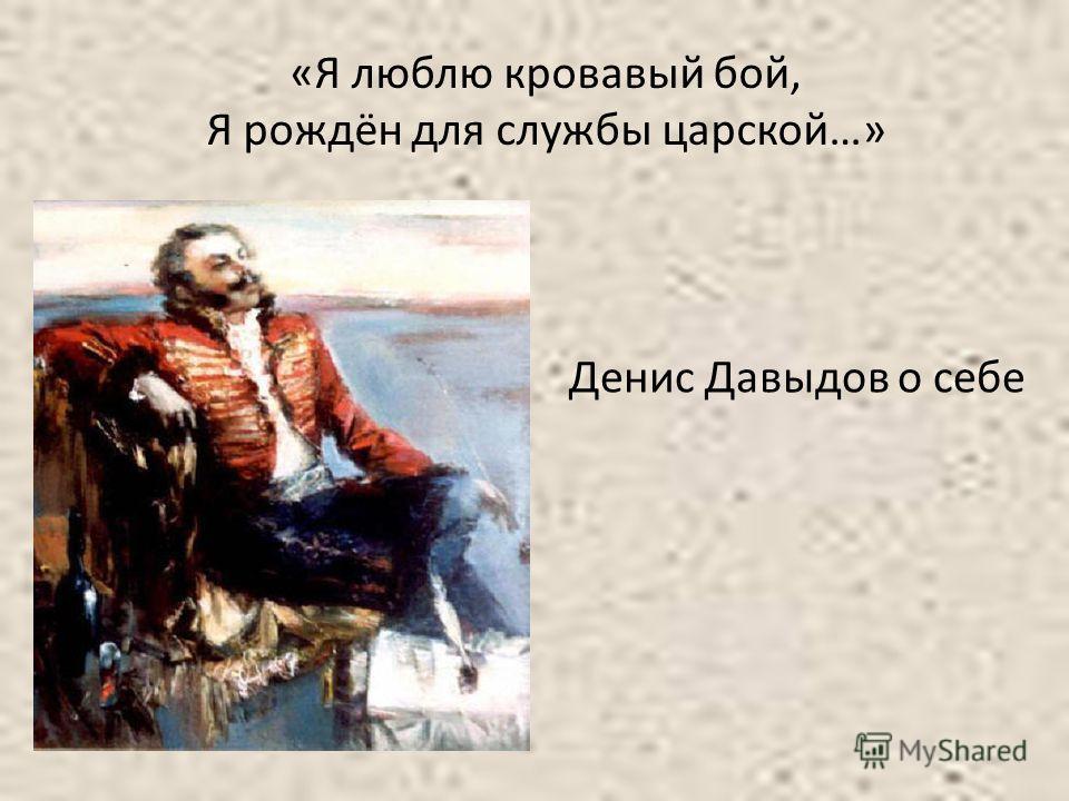 «Я люблю кровавый бой, Я рождён для службы царской…» Денис Давыдов о себе