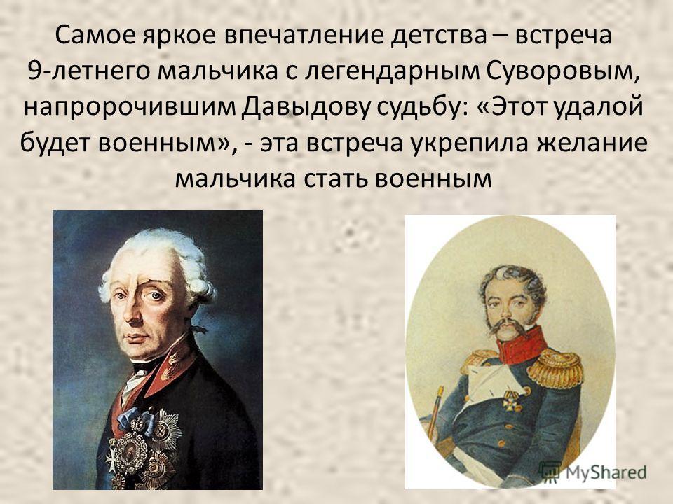 Самое яркое впечатление детства – встреча 9-летнего мальчика с легендарным Суворовым, напророчившим Давыдову судьбу: «Этот удалой будет военным», - эта встреча укрепила желание мальчика стать военным