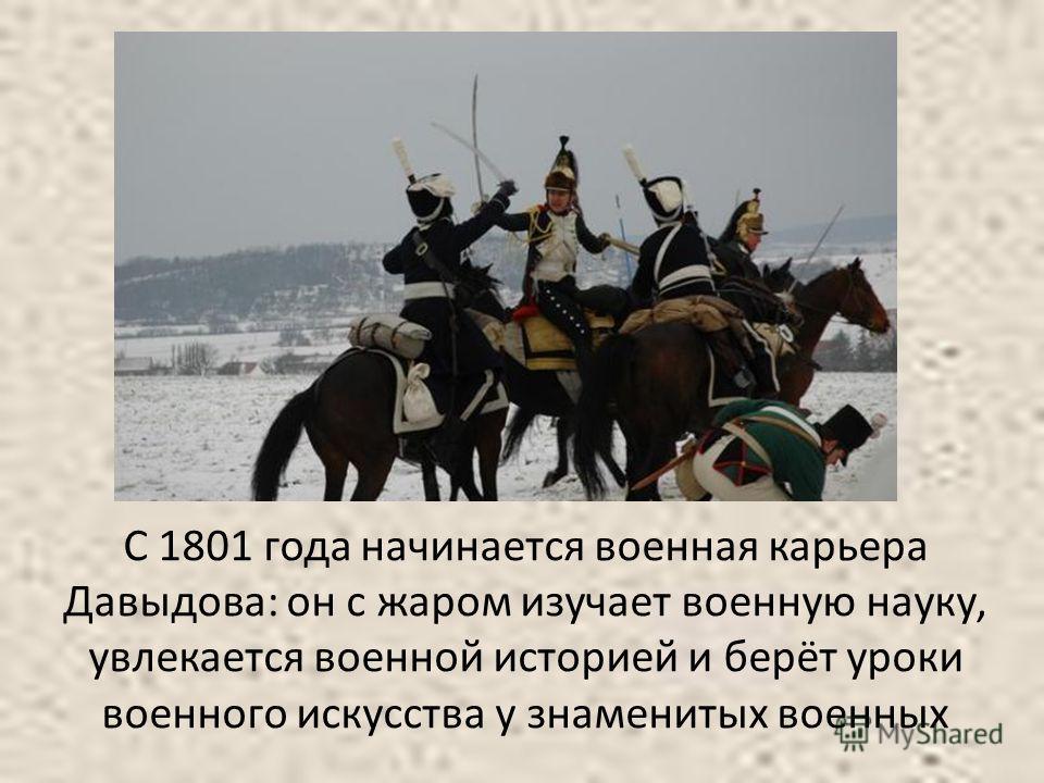С 1801 года начинается военная карьера Давыдова: он с жаром изучает военную науку, увлекается военной историей и берёт уроки военного искусства у знаменитых военных