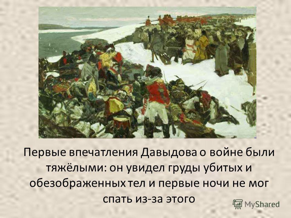 Первые впечатления Давыдова о войне были тяжёлыми: он увидел груды убитых и обезображенных тел и первые ночи не мог спать из-за этого