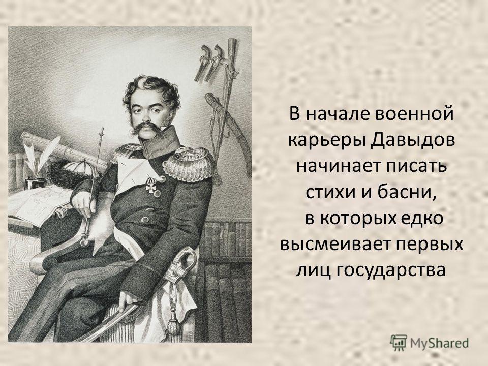 В начале военной карьеры Давыдов начинает писать стихи и басни, в которых едко высмеивает первых лиц государства