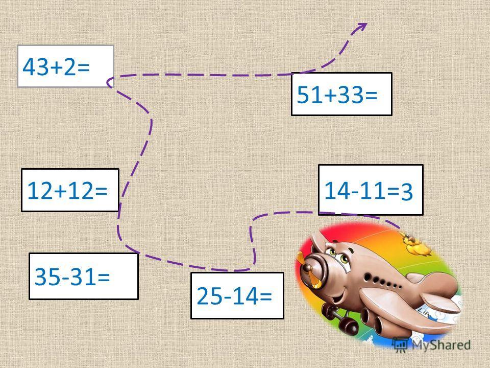 43+2= 51+33= 12+12= 14-11= 25-14= 35-31= 3