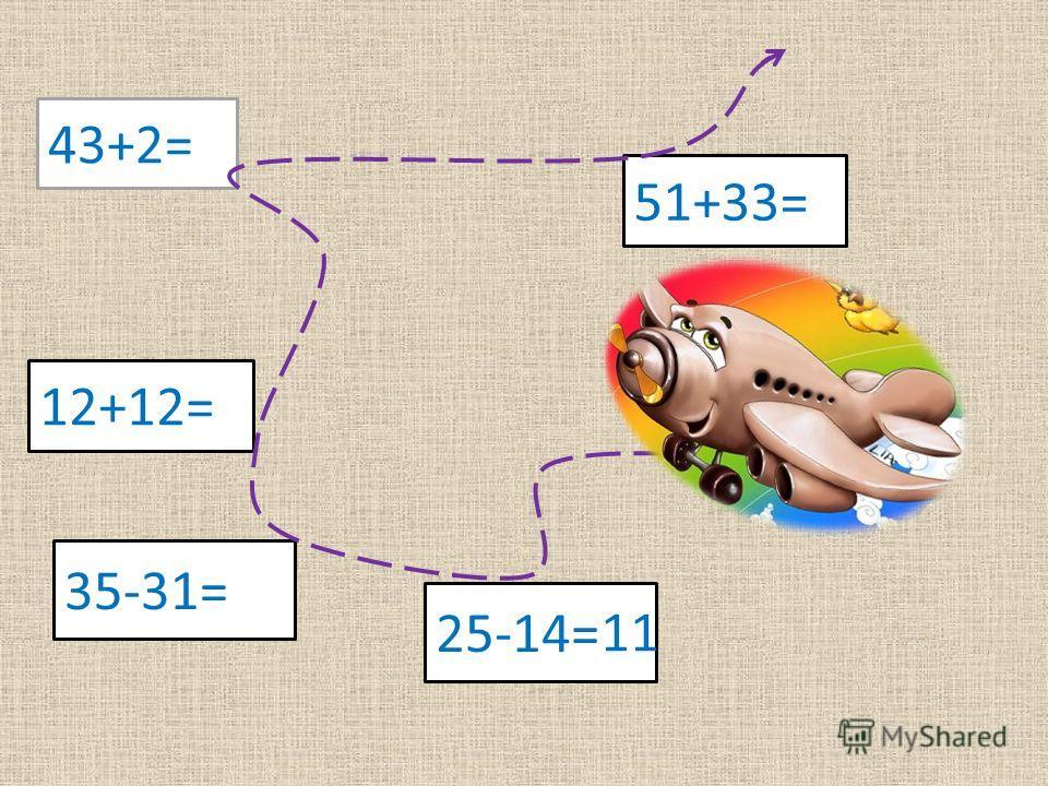 43+2= 51+33= 12+12= 4-1 25-14= 35-31= 11