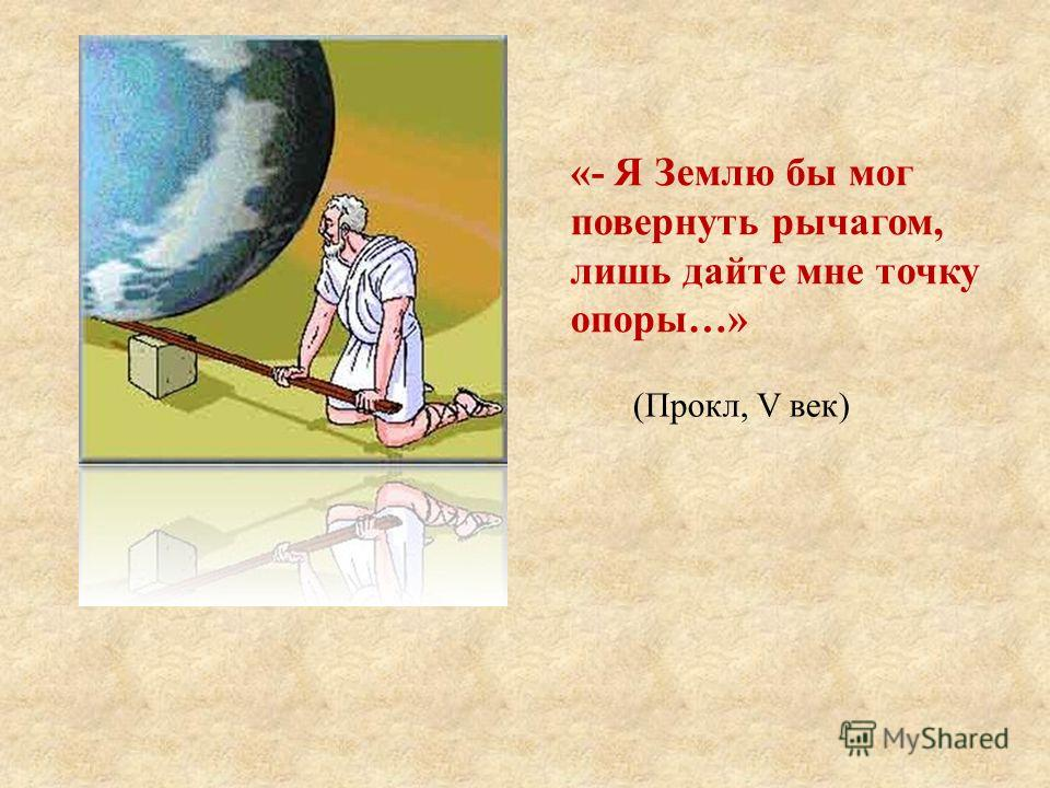 «- Я Землю бы мог повернуть рычагом, лишь дайте мне точку опоры…» (Прокл, V век)