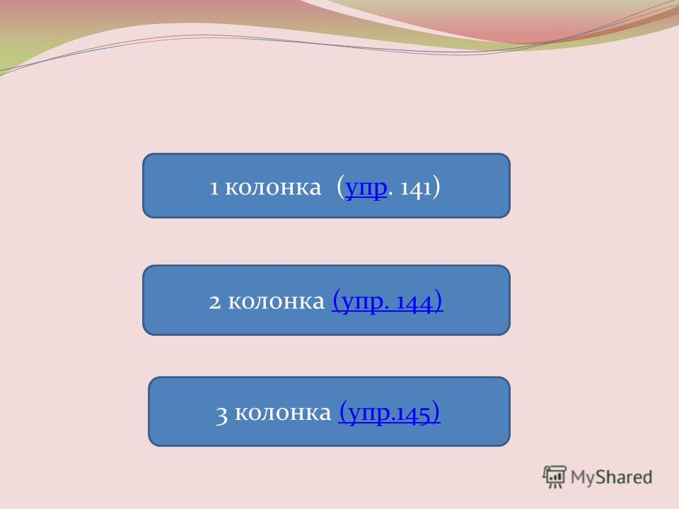 1 колонка (упр. 141)упр 2 колонка (упр. 144)(упр. 144) 3 колонка (упр.145)(упр.145)