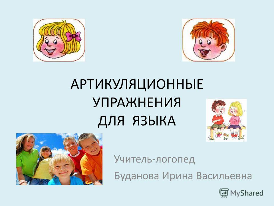АРТИКУЛЯЦИОННЫЕ УПРАЖНЕНИЯ ДЛЯ ЯЗЫКА Учитель-логопед Буданова Ирина Васильевна
