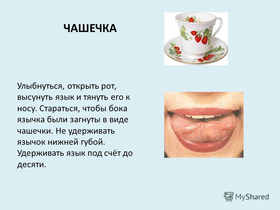 ЧАШЕЧКА Улыбнуться, открыть рот, высунуть язык и тянуть его к носу. Стараться, чтобы бока язычка были загнуты в виде чашечки. Не удерживать язычок нижней губой. Удерживать язык под счёт до десяти.