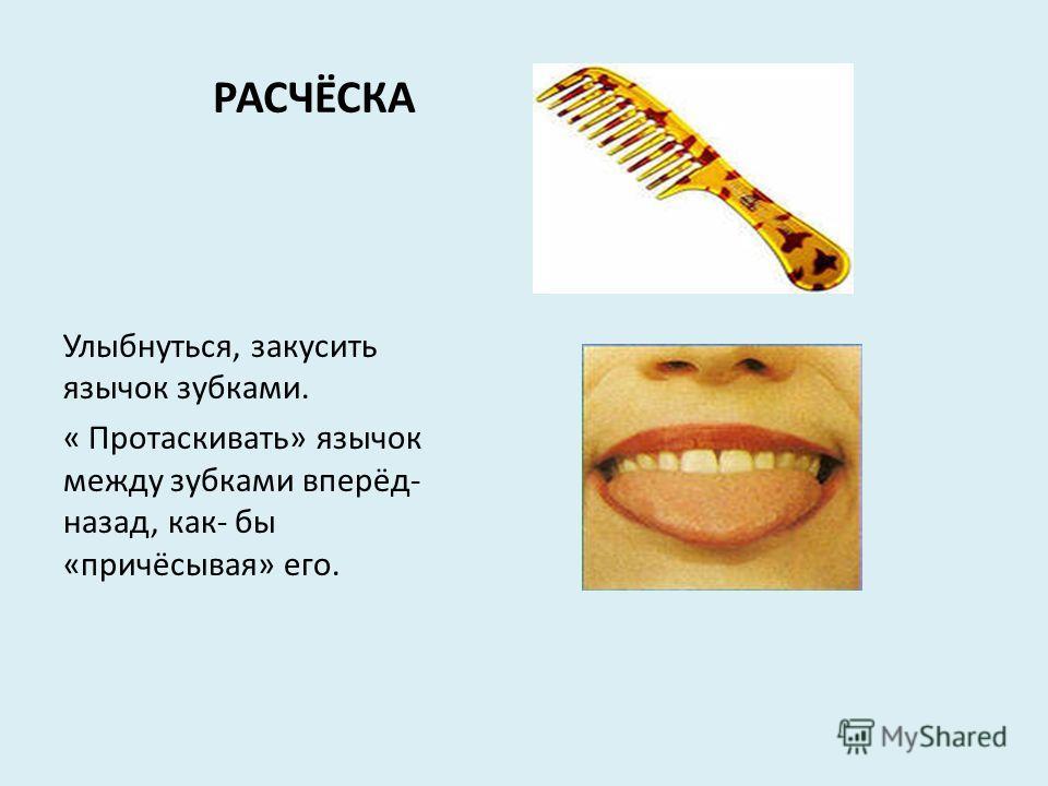 РАСЧЁСКА Улыбнуться, закусить язычок зубками. « Протаскивать» язычок между зубками вперёд- назад, как- бы «причёсывая» его.