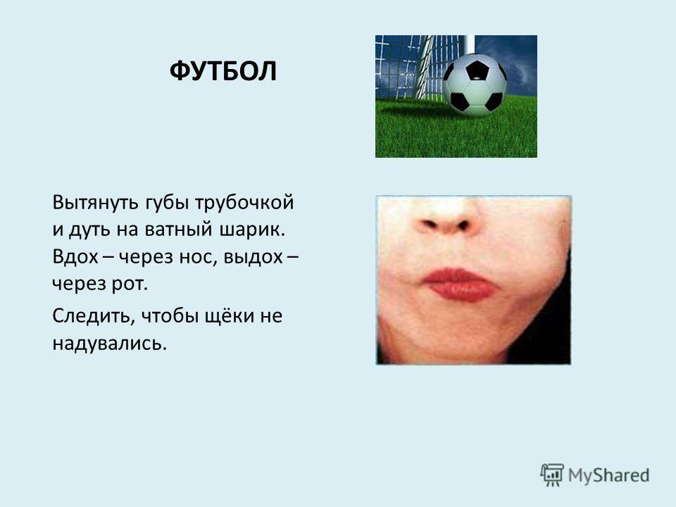 ФУТБОЛ Вытянуть губы трубочкой и дуть на ватный шарик. Вдох – через нос, выдох – через рот. Следить, чтобы щёки не надувались.