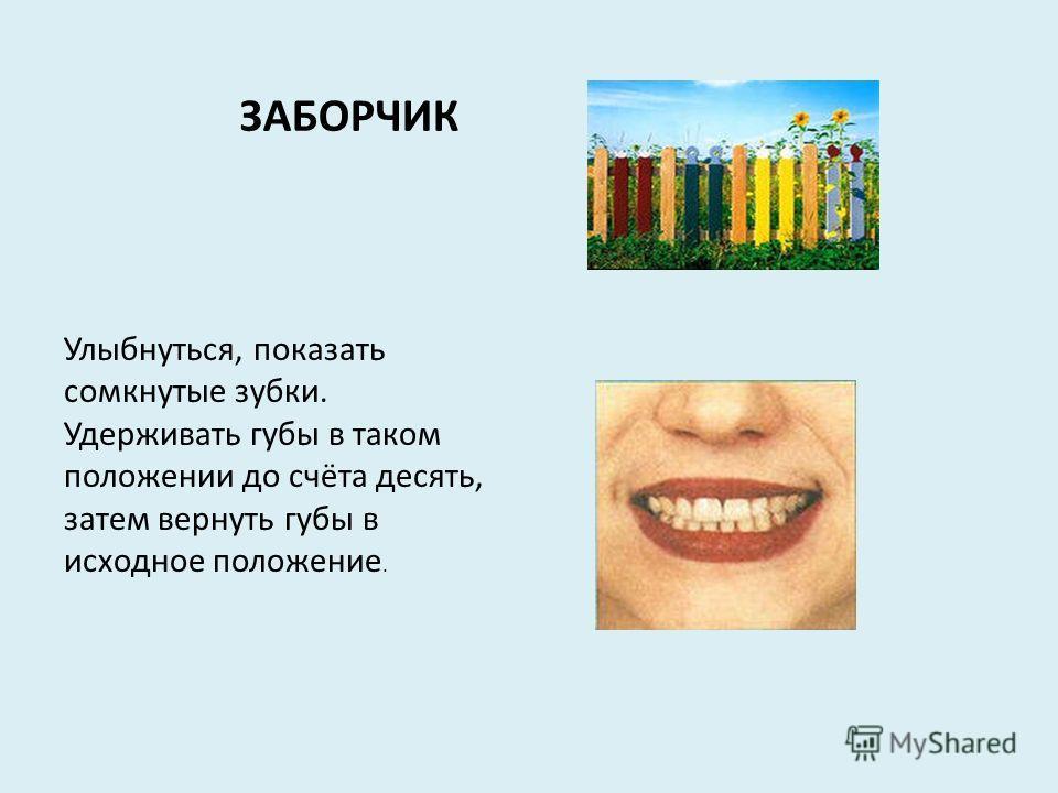 ЗАБОРЧИК Улыбнуться, показать сомкнутые зубки. Удерживать губы в таком положении до счёта десять, затем вернуть губы в исходное положение.